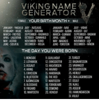 laughoutloud-club:  Ulf Vilulf… Amazing…: VIKING NAME  GENERATOR  FEMALE YOUR BIRTH MONTH + MALE  JANUARY-YNGVILD JULY AUSLAUG  FEBRUARY- HILDE AUGUST TORUNIN  MARCH-FREYDIS SEPTEMBER RAGNHILDMARCH-GUNNAR SEPTEMBER- RAGNAR  APRIL-LAGERTHA OCTOBER-GUNNHILDİ APRIL-UBBE OCTOBER-ARNE  MAY-ASTRID  JUNE-SOLVEIG DECEMBER-HELGA JUNE TORSTEIN DECEMBER-HAKON  JANUARY-IVAR JULY-VIDAR  FEBRUARY- BJORN AUGUST-ULF  NOVEMBER TURID  MAY-MAGNUS NOVEMBER-LEIF  THE DAY YOU WERE BORN  1. IRONSIDE 1GUILLHOUF 21 TURGOT  2. LOTHBROK 2 ERIKSDOTTIR 22. RAGNARSSON  3. ASGAUT  4. HRING  5. ERIKSSON 15. HARDRADA 25. HERULF  6. BLUETOOTH 16. THE RED  7. BJORNSSON 17. WAROTH 27.OSULF  8. BLOODAXE 18. FORKBEARD 28. NJALL  9.FRIGARD 1  0. WARTOOTH 20. RENOUF  13. HALVORSEN  14. HAVARD  23. VARANGOT  24. SIGURDSSON  26. SKALLAGRIMSSON  19. OSMOND  29. ASGEIR  30. HAMUNDARSON  31.VILULF laughoutloud-club:  Ulf Vilulf… Amazing…