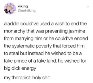 meirl: viking  @notviking  aladdin could've used a wish to end the  monarchy that was preventing jasmine  from marrying him or he could've ended  the systematic poverty that forced him  to steal but instead he wished to be a  fake prince of a fake land. he wished for  big dick energy  my therapist: holy shit meirl