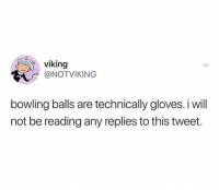 Bowling, Viking, and Tweet: viking  @NOTVIKING  bowling balls are technically gloves. i will  not be reading any replies to this tweet. And that is that