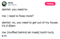 My House, House, and Viking: viking  NOTVIKING  Following  dentist: you need to  me: i need to floss more?  dentist: no, you need to get out of my house.  it's 2:30am  me: [muffled behind ski mask] tooth hurty  a.m