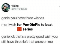 Viking: viking  @NOTVIKING  genie: you have three wishes  me: i wish for PewDiePie to beat  serie  genie: ok that's a pretty good wish you  still have three left that one's on me