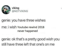 Memes, youtube.com, and Good: viking  @NOTVIKING  genie: you have three wishes  me: i wish Youtube rewind 2018  never happened  genie: ok that's a pretty good wish you  still have three left that one's on me Taking one for the team via /r/memes https://ift.tt/2LqI677