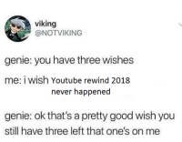Bad, youtube.com, and Good: viking  @NOTVIKING  genie: you have three wishes  me: i wish Youtube rewind 2018  never happened  genie: ok that's a pretty good wish you  still have three left that one's on me It was pretty bad