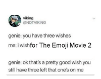 Emoji, Good, and Movie: viking  @NOTVIKING  genie: you have three wishes  me: i wishfor The Emoji Movie 2  genie: ok that's a pretty good wish you  still have three left that one's on me
