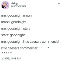Little Caesars, Memes, and Moon: viking  @NOTVIKING  me: goodnight moon  moon: goodnight  me: goodnight stars  stars: goodnight  me: goodnight little caesars commercial  little caesars commercial: p zza  1/29/19, 11:08 PM Wassuh