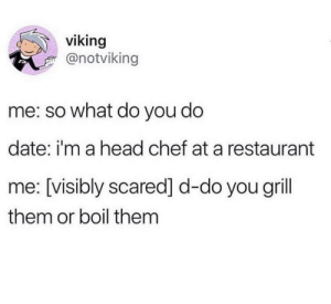 meirl: viking  @notviking  me: so what do you do  date: i'm a head chef at a restaurant  me: [visibly scared] d-do you grill  them or boil them meirl
