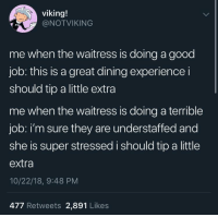 Good, Viking, and Experience: viking!  @NOTVIKING  me when the waitress is doing a good  job: this is a great dining experience i  should tip a little extra  me when the waitress is doing a terrible  job: i'm sure they are understaffed and  she is super stressed i should tip a little  extra  10/22/18, 9:48 PM  477 Retweets 2,891 Likes Tip your waiters.