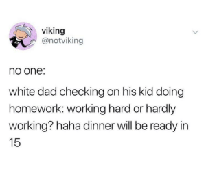 Dad, White, and Homework: viking  @notviking  no one  white dad checking on his kid doing  homework: working hard or hardly  working? haha dinner will be ready in  15 Does this count?