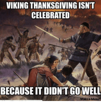 VIKING THANKSGIVING ISN'T  CELEBRATED  BECAUSE IT DIDNTGOWELL  ake a Meme Found this funny. ~Wulfgar.