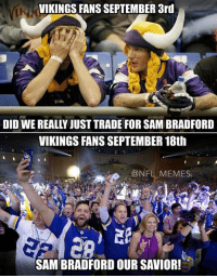 NFL: VIKINGS FANS SEPTEMBER 3rd  DID WE REALLY JUST TRADE FORSAMBRADFORD  VIKINGS FANS SEPTEMBER 18th  NFL MEMES.  SAMBRADFORD OUR SAVIOR!