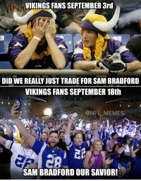 Ohh how things change...: VIKINGS FANS SEPTEMBER ard  DID WE REALLY JUST TRADE FOR SAMBRADFORD  VIKINGS FANS SEPTEMBER 18th  NFL MEMES  SAM BRADFORD OUR SAVIOR! Ohh how things change...