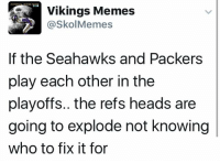 Memes, Packers, and Seahawks: Vikings Memes  @Skol Memes  If the Seahawks and Packers  play each other in the  playoffs.. the refs heads are  going to explode not knowing  who to fix it for