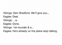 How the trade went down... Credit: John Gonzalez: Vikings: Sam Bradford. We'll give you...  Eagles: Deal.  Vikings  ...a..  Eagles: Done.  Vikings: 1st-rounder & a...  Eagles: He's already on the plane stop talking. How the trade went down... Credit: John Gonzalez
