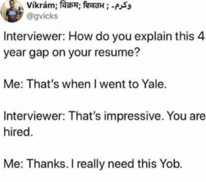 .: vikram; विक्रम; दिवठभ ; -  @gvicks  Interviewer: How do you explain this 4  year gap on your resume?  Me: That's when I went to Yale.  Interviewer: That's impressive. You are  hired.  Me: Thanks. I really need this Yob. .