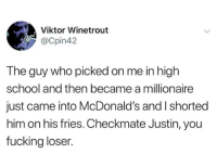 Fucking, McDonalds, and School: Viktor Winetrout  @Cpin42  The guy who picked on me in high  school and then became a millionaire  just came into McDonald's and I shorted  him on his fries. Checkmate Justin, you  fucking loser.