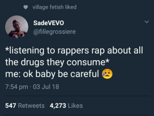 Cant be on top of the game if youre not in it.: village fetish liked  SadeVEVo  @fillegrossiere  listening to rappers rap about all  the drugs they consume*  me: ok baby be careful  7:54 pm 03 Jul 18  547 Retweets 4,273 Likes Cant be on top of the game if youre not in it.