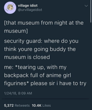 Anime, Omg, and Tumblr: village idiot  @urvillageidiot  [that museum from night at the  museum]  security guard: where do you  think youre going buddy the  museum is closed  me: *tearing up, with my  backpack full of anime girl  figurines* please sir i have to try  1/24/18, 8:09 AM  5,372 Retweets 10.4K Likes omg-humor:You weebs can try