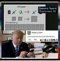 Dank, Emoji, and Funny: Villager  Diamond Suord  Sharpness III  Inventory  Donald J. Trump  realDonaldrump  Just closed the best deal with Mexico.  0292 Get these creeper outta my country - - - - - - - Wheresthecolepoll jakepaul emoji bleach altright conservative liberal tumblr gender islamaphobia meme dankmeme kawaii fakenews funny minecraft edgy cringe cringy funny dank brony cancer furry fursuit trump hillary thot drama youtube - [ ]