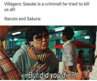 Memes, Naruto, and 🤖: Villagers: Sasuke is a criminal! he tried to kill  us all!  Naruto and Sakura  But did you die?! Exactly 😂