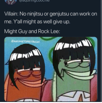 Memes, Work, and Match: Villain: No ninjitsu or genjutsu can work on  me. Y'all might as well give up.  Might Guy and Rock Lee:  @ANI METYPEİTACHI Alright so which ones supposed to be rock lee and which ones might guy??? 😂😂😂😂🤷🏽‍♂️ . Who'd be last man standing in a match between might guy or @kakashi ?