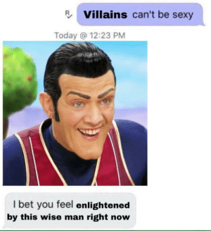 I Bet, Sexy, and Today: Villains can't be sexy  Today @ 12:23 PM  I bet you feel enlightened  by this wise man right now #1, boys, #1