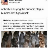 "Love, Memes, and Weave: VImto mam  @lunarnomad  nobody is buying the bubonic plague  bundles don't gas urself  Skeleton Archer @Skeleton Archer  Dear black people. before you attack white  people for appropriating your hair, make sure  your hair isn't isn't a weave made of our hair. Beauty supply stores do not carry White hair types, my love. It's not as strong and durable like ethnic hair types. ""Let me get 3 bundles of Sarah's Mississippi lice collection"" said no Black person ever. humbleyourselves"
