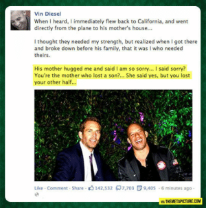epicjohndoe:  Vin Diesel On His Friend Paul Walker's Death: Vin Diesel  When I heard, I immediately flew back to California, and went  directly from the plane to his mother's house...  I thought they needed my strength, but realized when I got there  and broke down before his family, that it was I who needed  theirs  His mother hugged me and said I am so sorry... I said sorry?  You're the mother who lost a son?... She said yes, but you lost  your other half...  Like Comment Share 142,532 7,703  9,405 6 minutes ago  VIA THEMETAPICTURE.COM epicjohndoe:  Vin Diesel On His Friend Paul Walker's Death