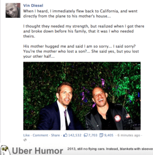 Vin Diesel on Paul Walker's Deathhttp://meme-rage.tumblr.com: Vin Diesel  When I heard, I immediately flew back to California, and went  directly from the plane to his mother's house...  I thought they needed my strength, but realized when I got there  and broke down before his family, that it was I who needed  theirs.  His mother hugged me and said I am so sorry... I said sorry?  You're the mother who lost a son?... She said yes, but you lost  your other half...  Like - Comment - Share - 3142,532 R7,703 E 9,405 - 6 minutes ago -  Über Humor 2013, still no flying cars. Instead, blankets with sleeves Vin Diesel on Paul Walker's Deathhttp://meme-rage.tumblr.com