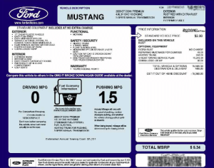 "funny mustang window sticker: VIN  Ford  VEHICLE DESCRIPTION  2008 GT CONV PREMIUM  EXTERIOR  RUST RED WITHEXTRARUST  4.6L3V OHC V8 ENGINE  MUSTANG  5SPEED MANUAL TRANSMISSION  INTERIOR  EXTREMELY UGLY  www.fordvehicles.com  STANDARD EQUIPMENT INCLUDED AT NO EXTRA CHARGE  PRICE INFORMATION  Manufacturer's  Suggested Retail Price  EXTERIOR  FUNCTIONAL  17 CHEAP PLASTIC WHEELS  EASY PUSH TIRES  EASY GRIP REAR SPOILER  VARIABLE INTERVAL WIPERS, TO  REMOVE TEARS FROM WINDSHIELD  REAR WINDOW DEFROSTER FOR COLD  NIGHTS ON SIDE OF ROAD  COBRA LOGOS +20HP  NOTHING  $2.00  STANDARD VEHICLE PRICE  SAFETY/SECURITY  HEATED TRUNK  4 SPARE TIRES  FLARE GUN INCLUDED  HIDDEN RED PYLON STORAC  SEAT  CAUTION ""MY CAR IS BROKEN DOWN  TAPE DISPENSER  ONE-TOUCH EMERGENCY RESPONSE  TOW TRUCK COMMUNICATION  INCLUDED ON THIS VEHICLE  RUST  OPTIONAL EQUIPMENT  AGE UNDER  EXTRARUST  NO CHARGE  REPAIRING MUSTANGS FOR DUMMIES  45.00  INTERIOR  HEATED TRUNK  245.00  . DISTRESS RADIO  BEDTIME ALARM  EASY ESCAPE EMERGENCY DOORS  EMERGENCY KIT IN GLOVE  COMPARTMENT  UGLY SEATS  3-YEAR TOWING SERVICE PLAN  15,243.34  50.00  COBRA LOGO +20 HP  WARRANTY  TOTAL VEHICLE & OPTIONS  DESTINATION & DELIVERY  15.585.34  400.00  YOU'RE KIDDING, RIGHT?  15,980.00  GET IT OUT OF HERE DISCOUNT  Compare this vehicle to others in the OMG IT BROKE DOWN AGAIN GUIDE available at the dealer.  Fuel Economy  Information  DRIVING MPG  PUSHING MPG  10  1.5  DOE  EPA  For more information see  www.FUELECONOMY.GOV  Actualy Mieage will vary with  the speed of pushing, number  of people pushing, and whelther  the vehicle is being pushed uphill  For Comparison Shopping  all vehicles dassified as  2008 GT CONV PREMIUM  SUBCOMPACT  4.6L 3V OHC V8 ENGINE  or downhil  Don't even bother comparing  this vehicle, since it will never  (FEEDBACK FUEL SYSTEM)  FUEL INJECTION,  HEATING TRUNK FOR PUSHING,  When being towed, mileage will be  determined by the towing vehicle.  actually be an the road.  5-SPEED MANUALTRANSMISSION  This vehicle qualies for free auto insurance. Since  itwill never be on the road, why do you need  insurance?  Ford Motor Company  insurance Services  Estimated Annual Towing Cost: $5,231  TOTAL MSRP  $5.34  Ford Extended Service Plan is the ONLY service cantract backed by Ford and honored by over 5,100  Tow-Truck drivers around the world. Ask your dealer for quick-dial numbers for all your local tow-truck  drivers, and for signal flares, which are great for alering other drivers of a broken down ford.  EXTENDED  SERVICE  PLAN funny mustang window sticker"