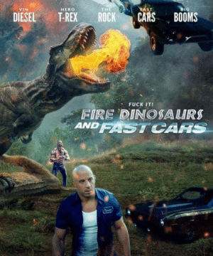 Meirl by yogi89 FOLLOW HERE 4 MORE MEMES.: VIN  HERO  THE  ST  BIG  DIESEL T-REX ROCK CARS BOOMS  、 FUCK IT!  FIRE DINOSA URS  ANDFASTCARS Meirl by yogi89 FOLLOW HERE 4 MORE MEMES.