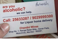 wines: vina  are you  alcoholic?  we can help.  CERCCORSSCO O  Call: 25633287/9029999300  for Liquor home delivery  Chandni Wines  Shop No. 1, Ramaa Ratan Bldg., Gavan Pada,  Mulund (E), Mumbai 400081.