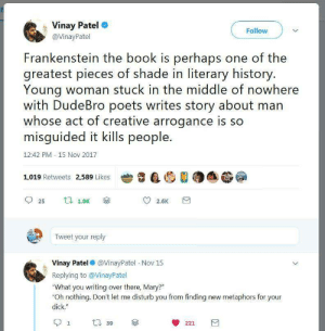 "Shade, Target, and Tumblr: . Vinay Patel  @VinayPatel  Follow  Frankenstein the book is perhaps one of the  greatest pieces of shade in literary history  Young woman stuck in the middle of nowhere  with DudeBro poets writes story about man  whose act of creative arrogance is so  misguided it kills people.  12:42 PM 15 Nov 2017  1,019 Retweets 2,589 Likes尝$  DA簖  25 t 1.0K  Tweet your reply  Vinay Patel @VinayPatel Nov 15  Replying to @VinayPatel  What you writing over there, Mary?""  Oh nothing. Don't let me disturb you from finding new metaphors for your  dick.""  221 bloodytales:  This is accurate."