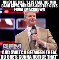 "Be Like, Meme, and Memes: VINCE BE LIKE: ""LETS TAKE THE MID  CARD GUYS/JOBBERSAND TOP GUYS  FROM SMACKDOWN  GEMM  GRAVITY FOR GOT.ME  AND SWWITCHBETWEEN THEMY  NO ONE'S GONNANOTICE THAT Mojo Rawley and Jinder Mahal in a no. 1 contender wwe title match while AJ Styles and Kevin Owens are in a feud for the US title.. weird. I'm not complaining tho, just saying. smackdownlive wrestling prowrestling professionalwrestling meme wrestlingmemes wwememes wwe nxt raw mondaynightraw sdlive smackdownlive tna impactwrestling totalnonstopaction impactonpop boundforglory bfg xdivision njpw newjapanprowrestling roh ringofhonor luchaunderground pwg"