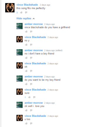 majortvjunkie:its posts like these that keep me believin in true love: vince Blackshade 2 days ago  this song fits me perfectly  Hide replies  amber morrow 2 days ago  vince blackshade do you have a girlfriend  vince Blackshade 2 days ago  no y  amber morrow 2 days ago (edited)  no i don't have a boy friend  vince Blackshade 2 days ago  0  amber morrow 2 days ago  do you want to be my boy friend  vince Blackshade 2 days ago  sure  amber morrow 2 days ago  ok welli love you  vince Blackshade 2 days ago  u too majortvjunkie:its posts like these that keep me believin in true love