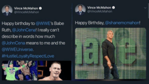 me_irl: Vince McMahon  Vince McMahon  @VinceMcMahon  @VinceMcMahon  Happy Birthday, @shanemcmahon!  Happy birthday to @WWE's Babe  Ruth,@JohnCena! I really can't  describe in words how much  @JohnCena means to me and the  @WWEUniverse.  #HustleLoyaltyRespect Love  CESPEC me_irl