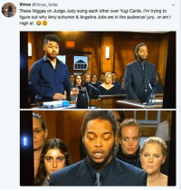 Af, Amy Schumer, and Judge Judy: Vince @Vince Volta  These Niggas on Judge Judy suing each other over Yugi Cards. I'm trying to  figure out why Amy schumer & Angelina Jolie are in the audience/ jury.. or amI  High af. 🤣lol
