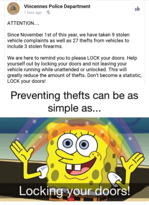 Police, Taken, and Help: Vincennes Police Department  NCENNES  DE  1 hour ago  ATTENTION....  Since November 1st of this year, we have taken 9 stolen  vehicle complaints as well as 27 thefts from vehicles to  include 3 stolen firearms.  We are here to remind you to please LOCK your doors. Help  yourself out by locking your doors and not leaving your  vehicle running while unattended or unlocked. This will  greatly reduce the amount of thefts. Don't become a statistic,  LOCK your doors!  Preventing thefts can be as  simple as...  Locking your doors! Lock your doors kids