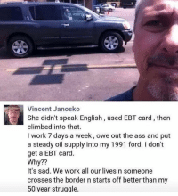 Ass, Memes, and Struggle: Vincent Janosko  She didn't speak English, used EBT card, then  climbed into that.  I work 7 days a week, owe out the ass and put  a steady oil supply into my 1991 ford. I don't  get a EBT card.  Why??  It's sad. We work all our lives n someone  crosses the border n starts off better than my  50 year struggle. 🗣 @MilitaryBadassery