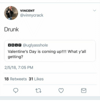 Drunk, Funny, and Snapchat: VINCENT  @vinnycrack  Drunk  UGOM @uglyasshole  Valentine's Day is coming up!!!! What y'all  getting?  2/5/18, 7:05 PM  18 Retweets 31 Likes I'm getting a message from Snapchat • 👉Follow me @no_chillbruh for more