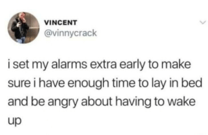 Time, Angry, and Set: VINCENT  @vinnycrack  i set my alarms extra early to make  sure i have enough time to lay in bed  and be angry about having to wake  up Wake Up early