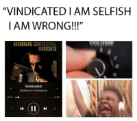 """Dashboard Confessional, Dashboard, and Right: """"VINDICATED I AM SELFISH  I AM WRONG!!!""""  DASHBOARD CONFESSIONAL  VINDICATED  Vindicated  Dashboard Confessional  0:17  3:04"""