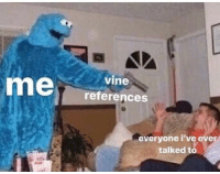Vine, Everyone, and Ever: vine  references  everyone i've ever  talked to