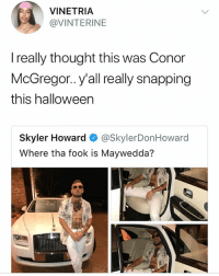 Conor McGregor, Halloween, and Memes: VINETRIA  @VINTERINE  I really thought this was Conor  McGregor.. y'all really snapping  this halloween  Skyler Howard @SkylerDonHoward  Where tha fook is Maywedda? This is jokes 😂😂