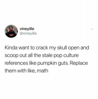 who needs math when you can quote vines from 5 years ago: vineyille  @vineyille  Kinda want to crack my skull open and  scoop out all the stale pop culture  references like pumpkin guts. Replace  them with like, math who needs math when you can quote vines from 5 years ago