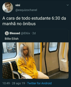 Android, Blessed, and Twitter: vini  @esquizochanel  A cara de todo estudante 6:30 da  manhã no ônibus  Blessed @ID6ix 2d  Billie Eilish  10:49 28 ago 19 Twitter for Android Ou no escolar
