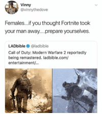 Call of Duty Modern Warfare 2, Memes, and Call of Duty: Vinny  @vinnythedove  Females...if you thought Fortnite took  your man away....prepare yourselves  LADbible @ladbible  Call of Duty: Modern Warfare 2 reportedly  being remastered. ladbible.com/  entertainment/... YEEEEEEEEEEESSSSSSSSSSS