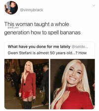 She using Oil of Olay: @vinnybrack  This woman taught a whole  generation how to spell bananas  @will_ent  What have you done for me lately @seldo...  Gwen Stefani is almost 50 years old...? How She using Oil of Olay