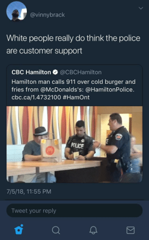 Even the police is getting tired of that shit.: @vinnybrack  White people really do think the police  are customer support  CBC Hamilton @CBCHamilton  Hamilton man calls 911 over cold burger and  fries from @McDonalds's: @HamiltonPolice.  cbc.ca/1.4732100 #Hamont  POLICE  7/5/18, 11:55 PM  Tweet your reply Even the police is getting tired of that shit.