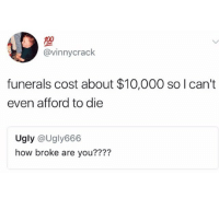Facts, Meme, and Memes: @vinnycrack  funerals cost about $10,000 so I can't  even afford to die  Ugly @Ugly666  how broke are you???? Facts good morning meme fans 😂🔥