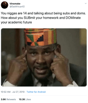dominate: Vinsmoke  @DatAfrican12  You niggas are 14 and talking about being subs and doms.  How about you SUBmit your homework and DOMinate  your academic future  10:52 AM Jul 27, 2019 Twitter for Android  3.6K Retweets  10.3K Likes